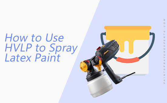 How to Use HVLP to Spray Latex Paint